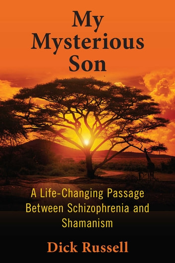 My Mysterious Son - A Life-Changing Passage between Schizophrenia and Shamanism ebook by Dick Russell