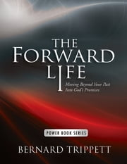 The Forward Life: Moving Beyond Your Past Into God's Promises ebook by Bernard Trippett