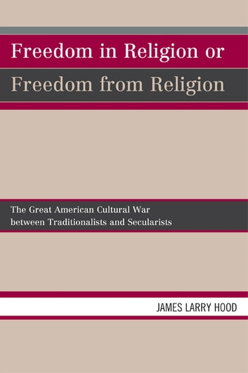 Freedom in Religion or Freedom from Religion - The Great American Cultural War between Traditionalists and Secularists eBook by James Larry Hood
