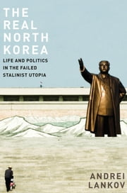 The Real North Korea: Life and Politics in the Failed Stalinist Utopia ebook by Andrei Lankov
