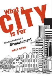 What a City Is For - Remaking the Politics of Displacement ebook by Matt Hern