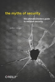 The Myths of Security - What the Computer Security Industry Doesn't Want You to Know ebook by John Viega
