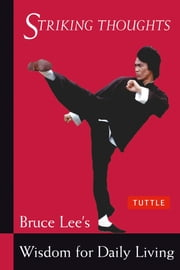 Bruce Lee Striking Thoughts - Bruce Lee's Wisdom for Daily Living ebook by Bruce Lee,John Little