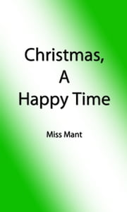 Christmas, A Happy Time (Illustrated Edition) ebook by Miss Mant,Alicia Catherine Mant