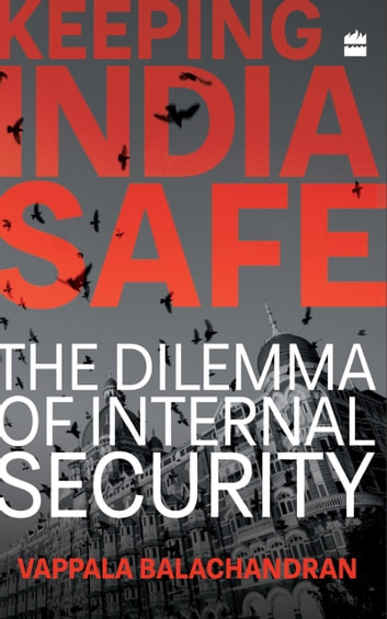 Keeping India Safe: The Dilemma of Internal Security ebook by Vappala Balachandran