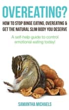 Overeating? : How To Stop Binge Eating, Overeating & Get The Natural Slim Body You Deserve : A Self-Help Guide To Control Emotional Eating Today! ebook by Samantha Michaels