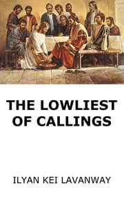 The Lowliest of Callings ebook by Ilyan Kei Lavanway