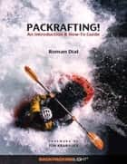 Packrafting!: An Introduction & How-To Guide ebook by Roman Dial, Jon Krakauer