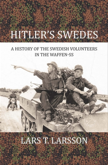 Hitler's Swedes - A History of the Swedish Volunteers in the Waffen-SS ebook by Lars T. Larsson