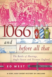 1066 and Before All That - The Battle of Hastings, Anglo-Saxon and Norman England ebook by Ed West