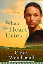 When the Heart Cries - Book 1 in the Sisters of the Quilt Amish Series eBook by Cindy Woodsmall