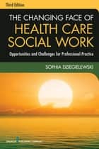 The Changing Face of Health Care Social Work, Third Edition ebook by Sophia Dziegielewski, PhD, LCSW