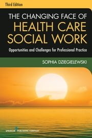 The Changing Face of Health Care Social Work, Third Edition - Opportunities and Challenges for Professional Practice ebook by Sophia Dziegielewski, PhD, LCSW
