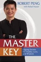 The Master Key - Qigong Secrets for Vitality, Love, and Wisdom ebook by Robert Peng, Rafael Nasser