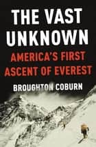 The Vast Unknown - America's First Ascent of Everest ebook by Broughton Coburn
