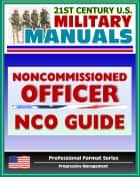 21st Century U.S. Military Manuals: Army Noncommissioned Officer (NCO) Guide and Field Manual 7-22.7 - Duties, Responsibilities, Authority, Leadership (Professional Format Series) ebook by Progressive Management