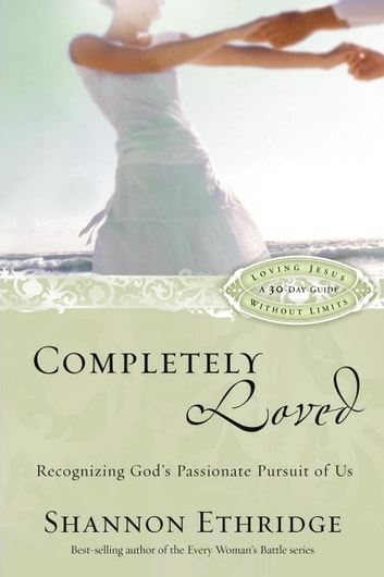 Completely Loved - Recognizing God's Passionate Pursuit of Us ebook by Shannon Ethridge