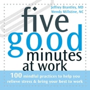 Five Good Minutes at Work - 100 Mindful Practices to Help You Relieve Stress and Bring Your Best to Work ebook by Jeffrey Brantley, MD,Wendy Millstine, NC