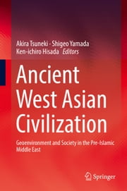 Ancient West Asian Civilization - Geoenvironment and Society in the Pre-Islamic Middle East ebook by Akira Tsuneki,Shigeo Yamada,Ken-ichiro Hisada