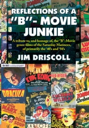 REFLECTIONS OF A ''B''- MOVIE JUNKIE - A tribute to, and homage of, the ''B''-Movie genre films of the Saturday Matinees, of primarily the '40's and '50's ebook by Jim Driscoll