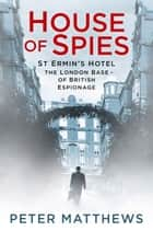 House of Spies - St Ermin's Hotel, the London Base of British Espionage ebook by Peter Matthews