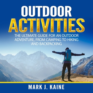 Outdoor Activities: The Ultimate Guide for An Outdoor Adventure, from Camping to Hiking and Backpacking audiobook by Mark J. Kaine
