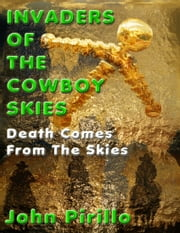 "Invaders of the Cowboy Skies: ""Death Comes From the Skies"" ebook by John Pirillo"