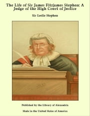 The Life of Sir James Fitzjames Stephen, Bart., K.C.S.I.: A Judge of the High Court of Justice ebook by Sir Leslie Stephen
