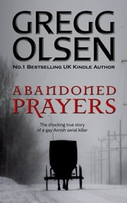 Abandoned Prayers - The Shocking True Story of a Gay Amish Serial Killer ebook by Gregg Olsen