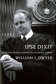 Ipse Dixit - How the World Looks to a Federal Judge ebook by William L. Dwyer
