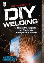 The TAB Guide to DIY Welding : Hands-on Projects for Hobbyists, Handymen, and Artists - Hands-on Projects for Hobbyists, Handymen, and Artists ebook by Jackson Morley
