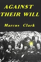 Against Their Will - Conscientious Objectors to World War 1 ebook by Marcus Clark