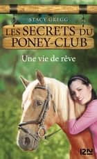 Les secrets du Poney Club tome 4 - Une vie de rêve ebook by Stacy GREGG