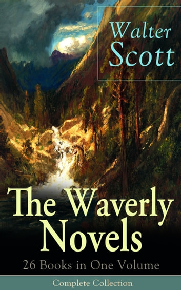 The Waverly Novels: 26 Books in One Volume - Complete Collection - Rob Roy, Ivanhoe, The Pirate, Waverly, Old Mortality, The Guy Mannering, The Antiquary, The Heart of Midlothian, The Betrothed, The Talisman, Black Dwarf, The Monastery, Kenilworth, Legend of Montrose ebook by Walter Scott