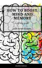 How to Boost Your Mind and Memory - Self Help ebook by James Peter Andrews