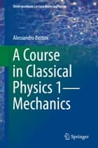 A Course in Classical Physics 1—Mechanics ebook by Alessandro Bettini