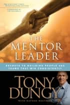 The Mentor Leader - Secrets to Building People and Teams That Win Consistently ebook by Tony Dungy, Nathan Whitaker, Jim Caldwell