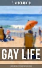 GAY LIFE (A Satire on the Lifestyle of the French Riviera) - The Côte d'Azur Stories During Jazz Age ebook by E. M. Delafield