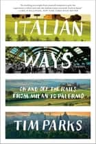 Italian Ways: On and Off the Rails from Milan to Palermo ebook by Tim Parks