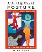The New Rules of Posture: How to Sit, Stand, and Move in the Modern World ebook by Mary Bond