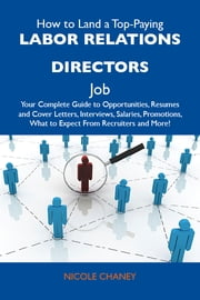 How to Land a Top-Paying Labor relations directors Job: Your Complete Guide to Opportunities, Resumes and Cover Letters, Interviews, Salaries, Promotions, What to Expect From Recruiters and More ebook by Chaney Nicole