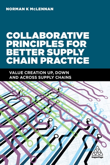 Collaborative Principles for Better Supply Chain Practice - Value Creation Up, Down and Across Supply Chains ebook by Norman McLennan