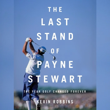 The Last Stand of Payne Stewart - The Year Golf Changed Forever audiobook by Kevin Robbins