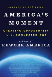 America's Moment: Creating Opportunity in the Connected Age ebook by Rework America,Zoë Baird