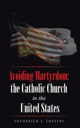 Avoiding Martyrdom: the Catholic Church in the United States ebook by Frederick J. Sneesby