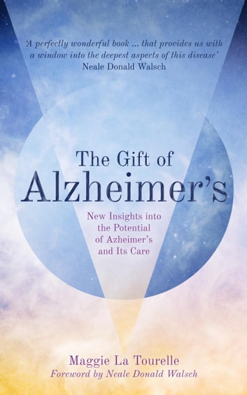 The Gift of Alzheimer's - New Insights into the Potential of Alzheimer's and Its Care ebook by Maggie La Tourelle