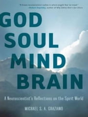God Soul Mind Brain - A Neuroscientist's Reflections on the Spirit World ebook by Michael S. A. Graziano