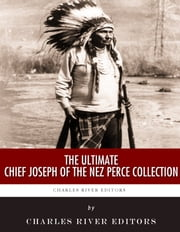 The Ultimate Chief Joseph of the Nez Perce Collection ebook by Chief Joseph, Charles River Editors