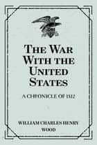 The War With the United States : A Chronicle of 1812 ebook by William Charles Henry Wood