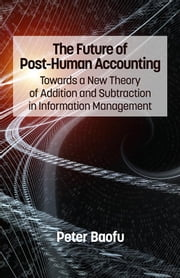The Future of Post-Human Accounting: Towards a New Theory of Addition and Subtraction in Information Management ebook by Baofu, Peter, PH.D .
